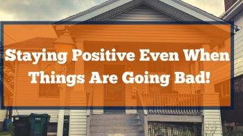 Staying Positive Even When Things Are Going Bad!