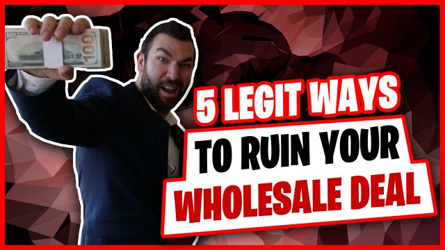 5 Ways To Ruin Your Wholesale Real Estate Deals